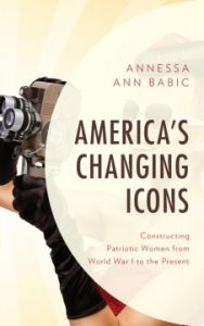 America's Changing Icons : Constructing Patriotic Women from World War I to the Present