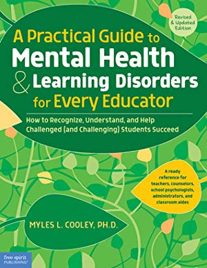 A Practical Guide to Mental Health & Learning Disorders for Every Educator: How to Recognize, Understand, and Help Challenged (and Challenging) Students Succeed