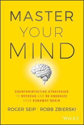 Master your Mind : Counterintuitive Strategies to Refocus and Re-energize your Runaway Brain