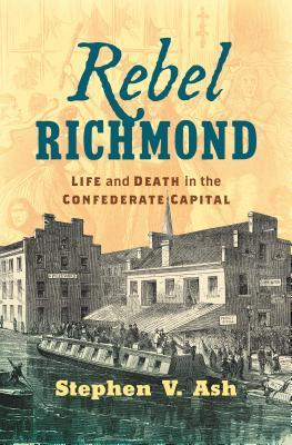Rebel Richmond: Life and Death in the Confederate Capital