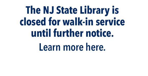 The NJ State Library is closed for walk-in service until further notice.